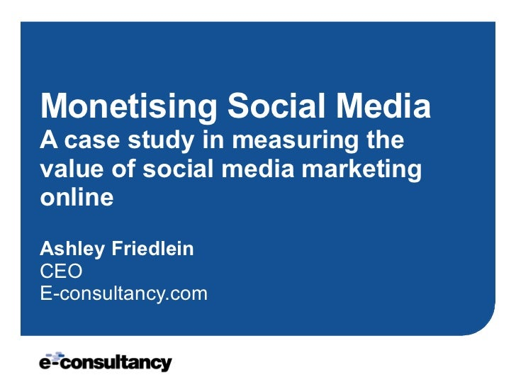 Monetising Social Media A case study in measuring the value of social media marketing online Ashley Friedlein CEO E-consul...