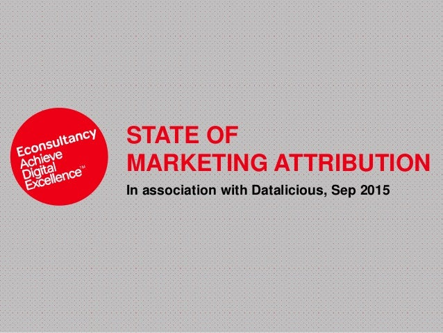 STATE OF MARKETING ATTRIBUTION In association with Datalicious, Sep 2015