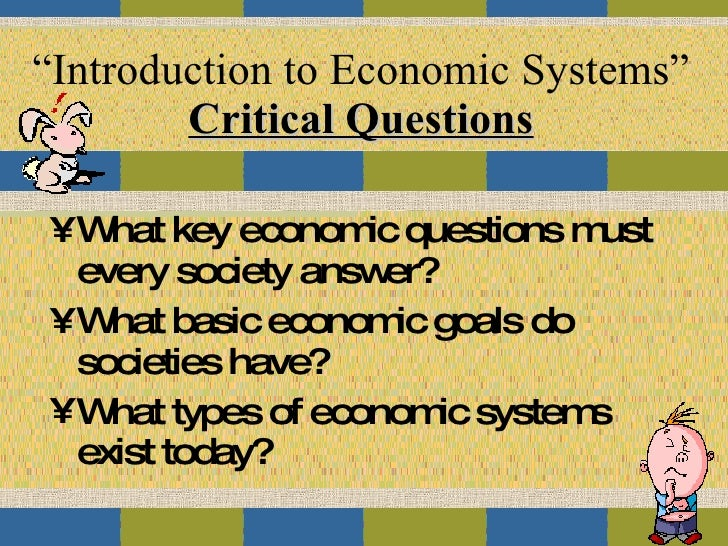 """Introduction to Economic Systems"" Critical Questions <ul><li>What key economic questions must every society answer? </li>..."