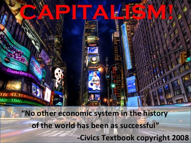 """CAPITALISM!""""No other economic system in the history  of the world has been as successful""""               -Civics Textbook c..."""