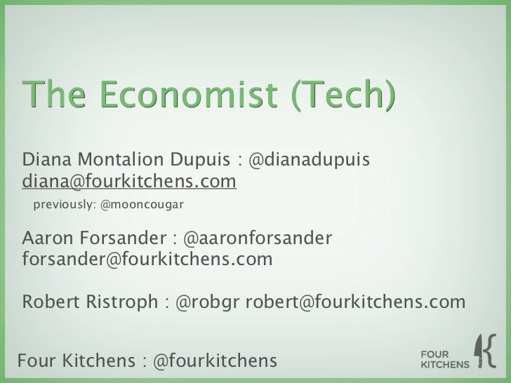The Economist (Tech)Diana Montalion Dupuis : @dianadupuisdiana@fourkitchens.com previously: @mooncougarAaron Forsander : @...