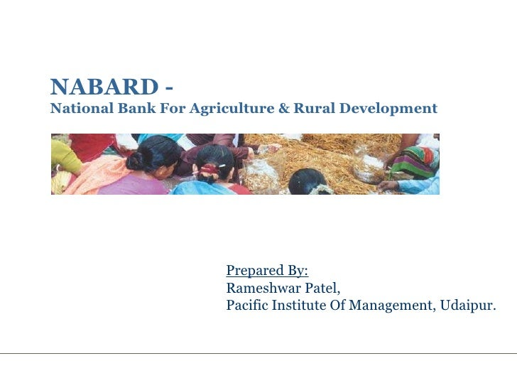 NABARD -  National Bank For Agriculture & Rural Development Prepared By: Rameshwar Patel, Pacific Institute Of Management,...