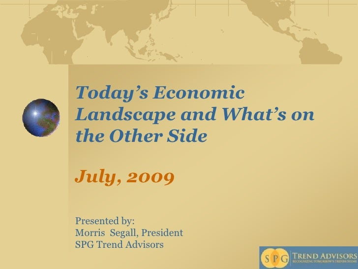 Today's Economic Landscape and What's on the Other Side  July, 2009  Presented by: Morris Segall, President SPG Trend Advi...