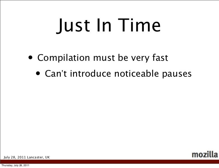 Just In Time                     • Compilation must be very fast                      • Can't introduce noticeable pauses ...