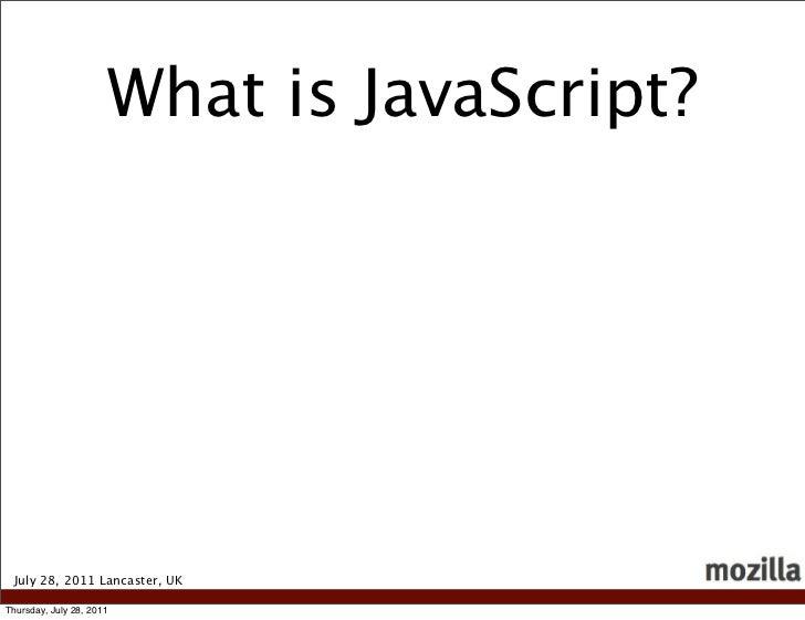 What is JavaScript? July 28, 2011 Lancaster, UKThursday, July 28, 2011