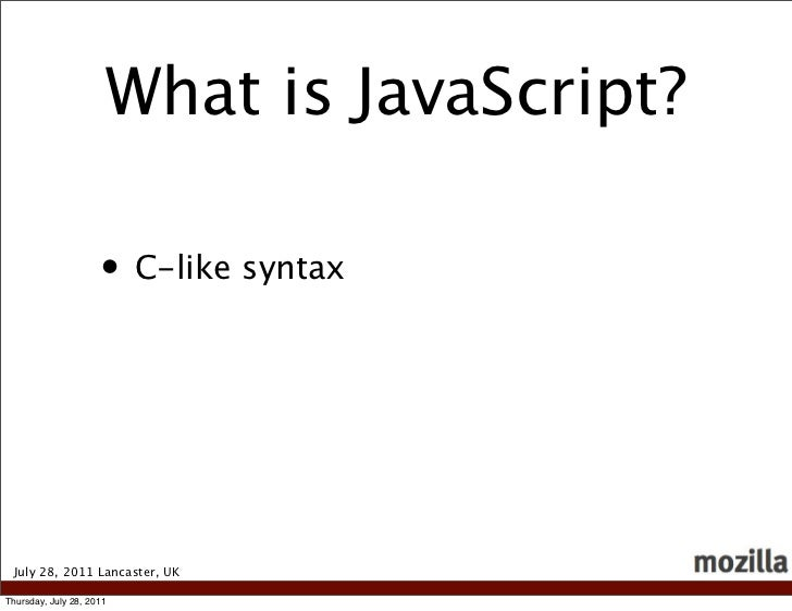What is JavaScript?                     • C-like syntax July 28, 2011 Lancaster, UKThursday, July 28, 2011