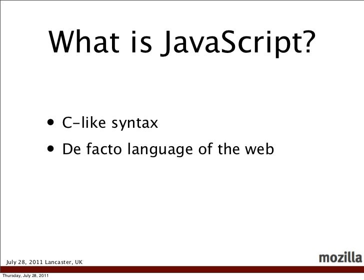 What is JavaScript?                     • C-like syntax                     • De facto language of the web July 28, 2011 L...