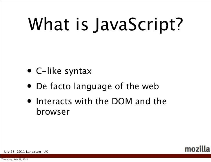 What is JavaScript?                     • C-like syntax                     • De facto language of the web                ...