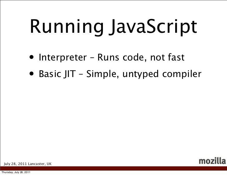 Running JavaScript                     • Interpreter – Runs code, not fast                     • Basic JIT – Simple, untyp...