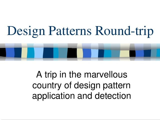 Design Patterns Round-trip     A trip in the marvellous    country of design pattern    application and detection