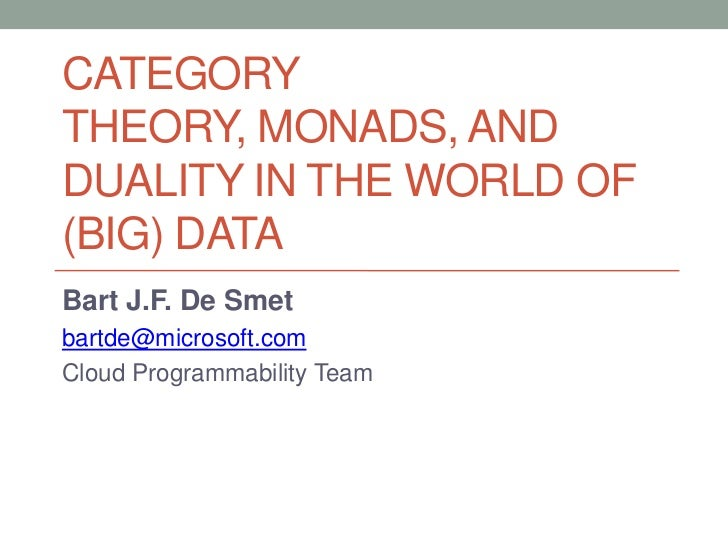 Category theory, Monads, and Duality in the world of (BIG) Data<br />Bart J.F. De Smet<br />bartde@microsoft.com<br />Clou...