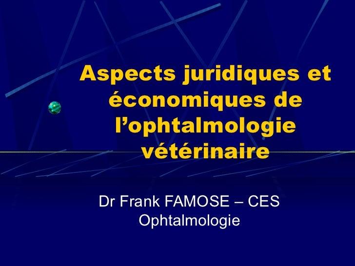 Aspects juridiques et  économiques de  l'ophtalmologie     vétérinaire Dr Frank FAMOSE – CES      Ophtalmologie
