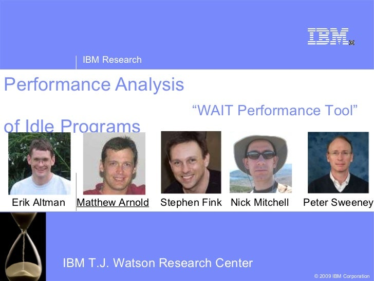 Performance Analysis  of Idle Programs Erik Altman  Matthew Arnold   Stephen Fink  Nick Mitchell  Peter Sweeney IBM T.J. W...