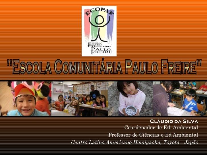 Cláudio da Silva Coordenador de Ed. Ambiental Professor de Ciências e Ed Ambiental Centro Latino Americano Homigaoka, Toyo...