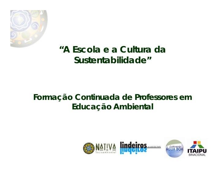 """""""A Escola e a Cultura da        Sustentabilidade""""Formação Continuada de Professores em        Educação Ambiental"""