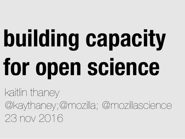 kaitlin thaney @kaythaney;@mozilla; @mozillascience 23 nov 2016 building capacity for open science