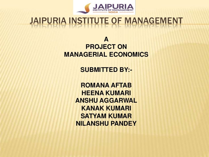JAIPURIA INSTITUTE OF MANAGEMENT                A           PROJECT ON       MANAGERIAL ECONOMICS          SUBMITTED BY:- ...