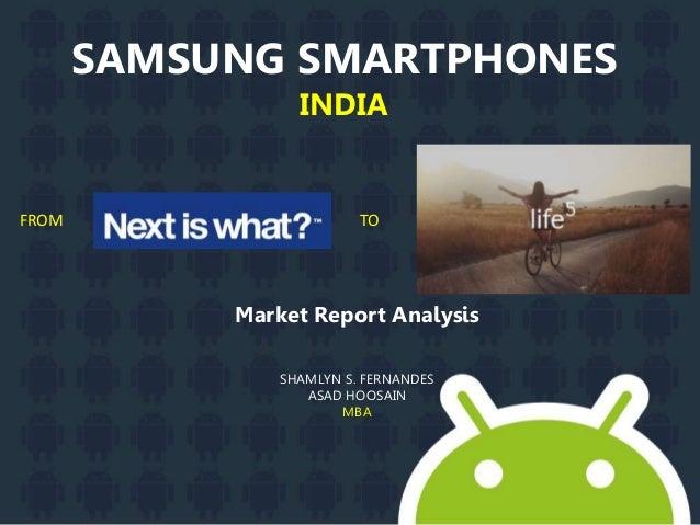 SAMSUNG SMARTPHONES INDIA Market Report Analysis SHAMLYN S. FERNANDES ASAD HOOSAIN MBA FROM TO