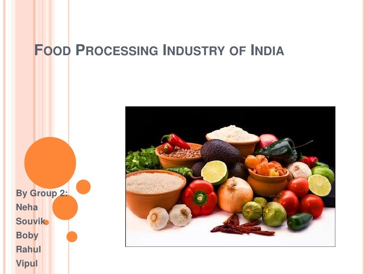 FOOD PROCESSING INDUSTRY OF INDIABy Group 2:NehaSouvikBobyRahulVipul