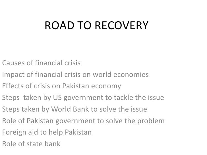 ROAD TO RECOVERY<br />Causes of financial crisis<br />Impact of financial crisis on world economies<br />Effects of crisis...