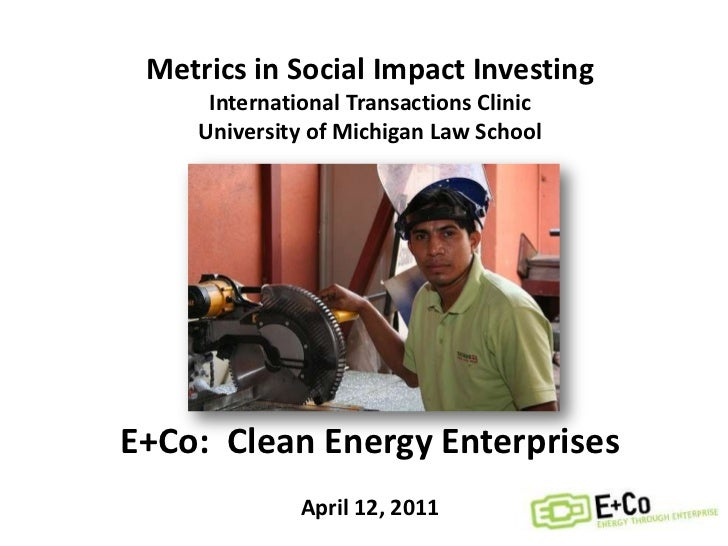 Metrics in Social Impact Investing<br />International Transactions Clinic<br />University of Michigan Law School<br />E+Co...