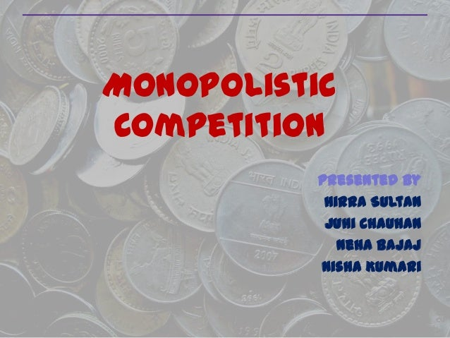 Monopolistic Competition Presented By Hirra Sultan Juhi Chauhan Neha Bajaj Nisha Kumari