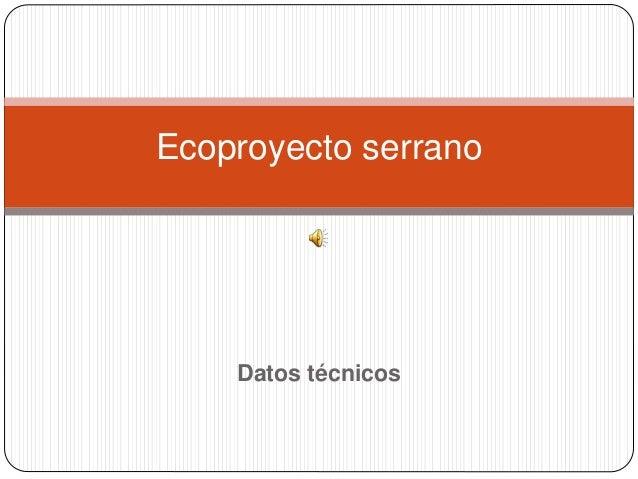 Ecoproyecto serrano  Datos técnicos