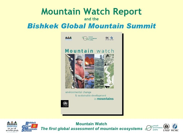 Mountain Watch The first global assessment of mountain ecosystems Mountain Watch Report and the Bishkek Global Mountain Su...