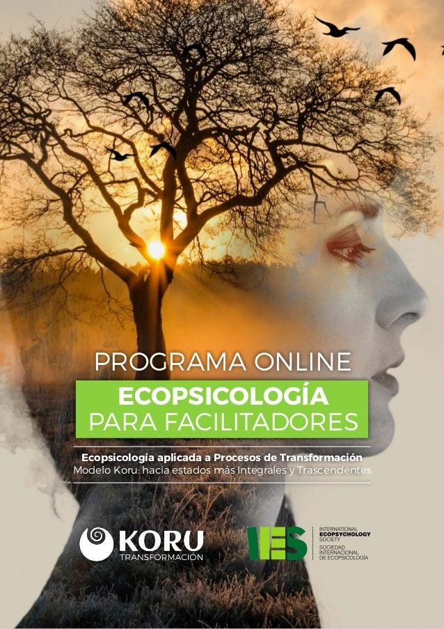 PROGRAMA ONLINE ECOPSICOLOGÍA PARA FACILITADORES Ecopsicología aplicada a Procesos de Transformación Modelo Koru: hacia es...