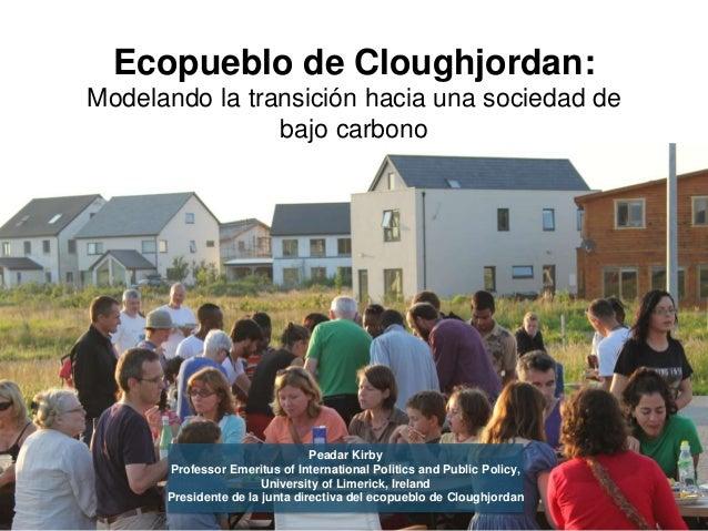 Ecopueblo de Cloughjordan: Modelando la transición hacia una sociedad de bajo carbono Peadar Kirby Professor Emeritus of I...