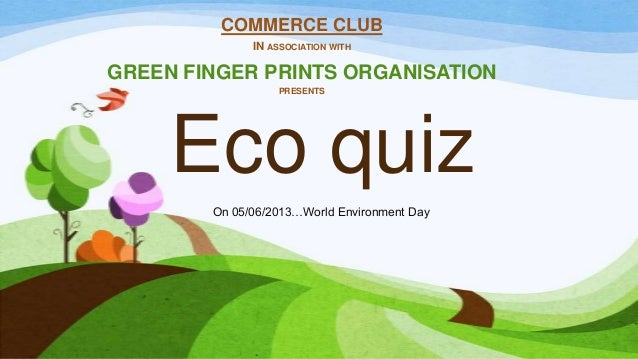Eco quiz COMMERCE CLUB IN ASSOCIATION WITH GREEN FINGER PRINTS ORGANISATION PRESENTS On 05/06/2013…World Environment Day