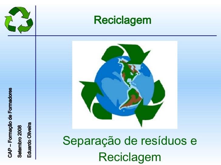 Separação de resíduos e Reciclagem Reciclagem CAP – Formação de Formadores Setembro 2008  Eduardo Oliveira