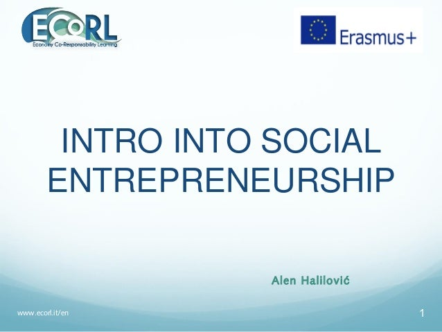 INTRO INTO SOCIAL ENTREPRENEURSHIP Alen Halilović www.ecorl.it/en 1