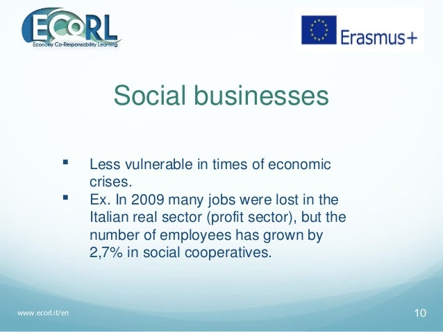 Social businesses  Less vulnerable in times of economic crises.  Ex. In 2009 many jobs were lost in the Italian real sec...