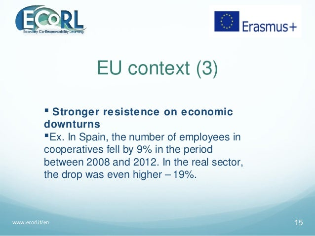 EU context (3)  Stronger resistence on economic downturns Ex. In Spain, the number of employees in cooperatives fell by ...