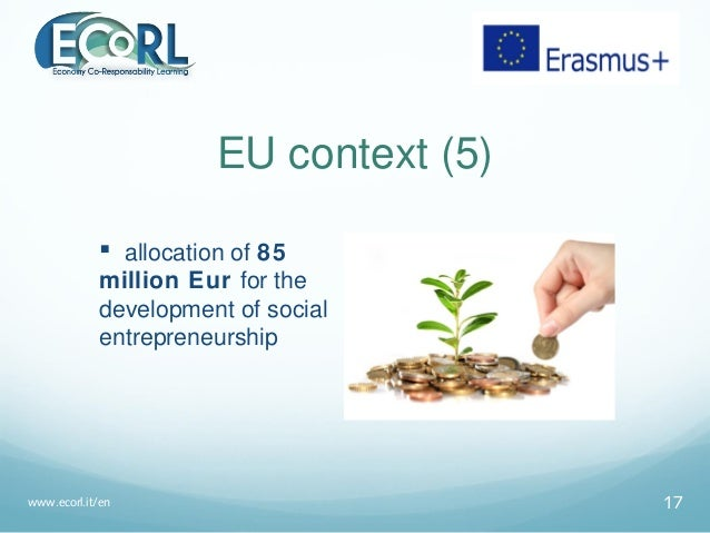 EU context (5)  allocation of 85 million Eur for the development of social entrepreneurship www.ecorl.it/en 17