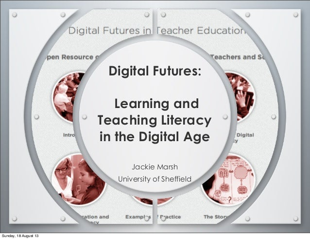 Digital Futures: Learning and Teaching Literacy in the Digital Age Jackie Marsh University of Sheffield Sunday, 18 August ...
