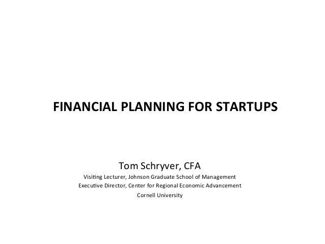 FINANCIAL  PLANNING  FOR  STARTUPS   Tom  Schryver,  CFA   Visi3ng  Lecturer,  Johnson  Graduate  Sc...
