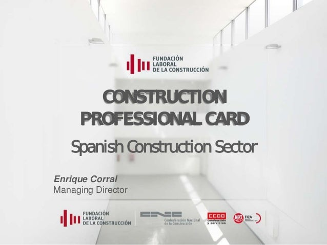 Construction Professional Card CONSTRUCTION PROFESSIONAL CARD Spanish Construction Sector Enrique Corral Managing Director