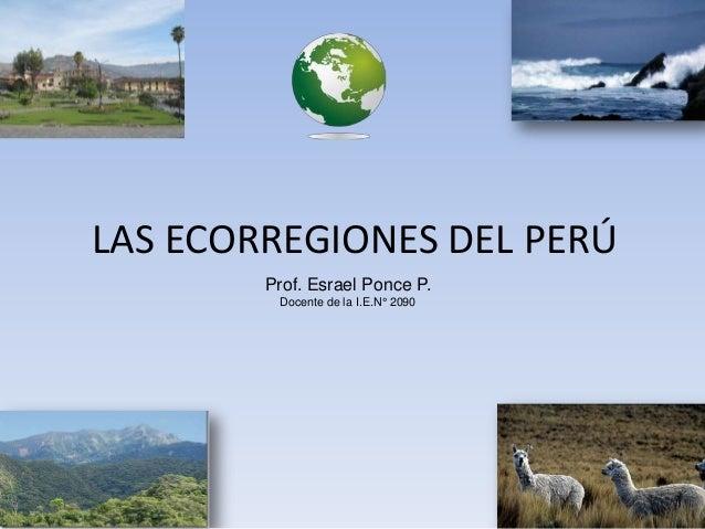 Prof. Esrael Ponce P. Docente de la I.E.N° 2090 LAS ECORREGIONES DEL PERÚ