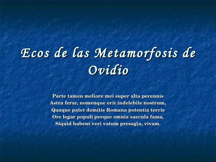 Ecos de las Metamorfosis de Ovidio Parte tamen meliore mei super alta perennis Astra ferar, nomenque erit indelebile nostr...