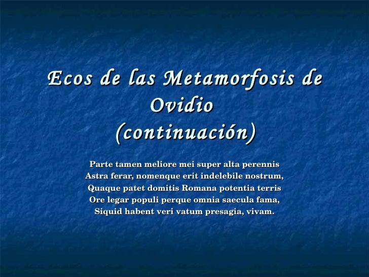 Ecos de las Metamorfosis de Ovidio  (continuación) Parte tamen meliore mei super alta perennis Astra ferar, nomenque erit ...