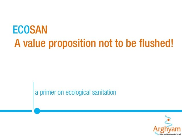 ECOSAN A value proposition not to be flushed!  a primer on ecological sanitation WHAT
