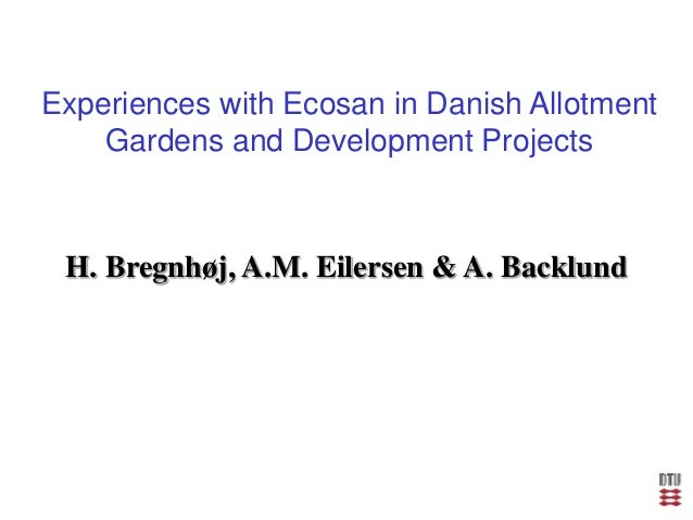 Experiences with Ecosan in Danish Allotment Gardens and Development Projects H. Bregnhøj, A.M. Eilersen & A. Backlund