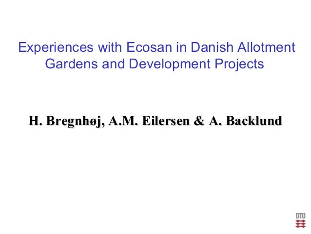 Experiences with Ecosan in Danish Allotment Gardens and Development Projects H. Bregnhøj, A.M. Eilersen & A. BacklundH. Br...