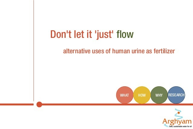 Don't let it 'just' flow alternative uses of human urine as fertilizer  WHAT  HOW  WHY  RESEARCH
