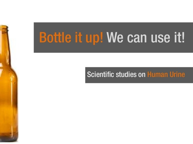 Bottle it up! We can use it! Scientific studies on Human Urine