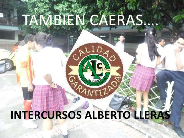 TAMBIEN CAERAS….<br />INTERCURSOS ALBERTO LLERAS <br />