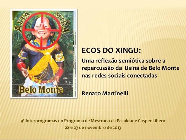 ECOS DO XINGU: Uma reflexão semiótica sobre a repercussão da Usina de Belo Monte nas redes sociais conectadas Renato Marti...
