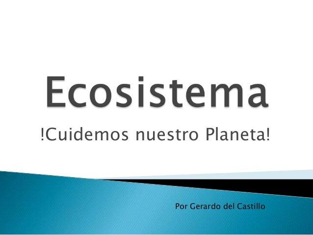 !Cuidemos nuestro Planeta!               Por Gerardo del Castillo